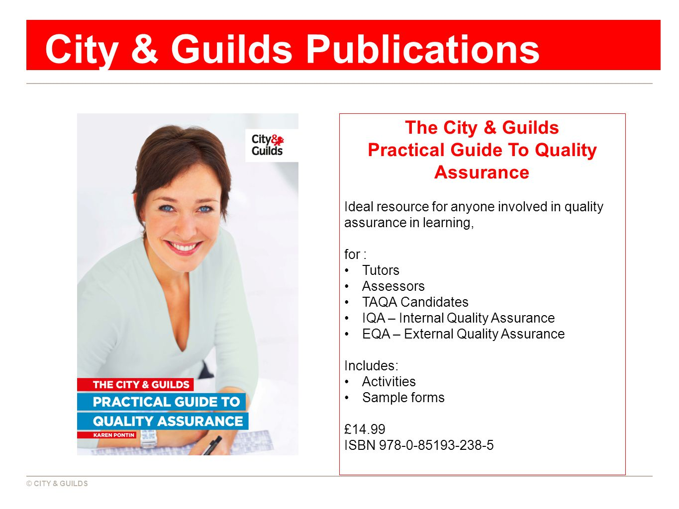 © CITY & GUILDS City & Guilds Publications The City & Guilds Practical Guide To Quality Assurance Ideal resource for anyone involved in quality assurance in learning, for : Tutors Assessors TAQA Candidates IQA – Internal Quality Assurance EQA – External Quality Assurance Includes: Activities Sample forms £14.99 ISBN 978-0-85193-238-5