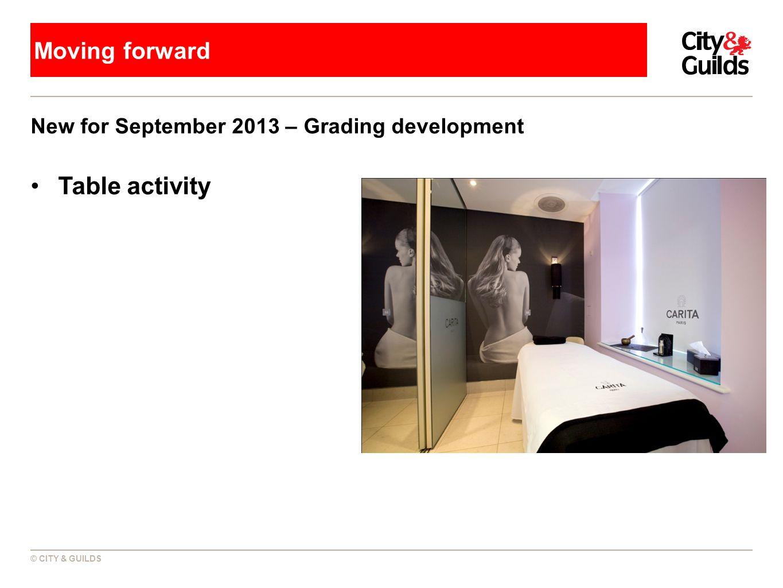 © CITY & GUILDS Moving forward New for September 2013 – Grading development Table activity