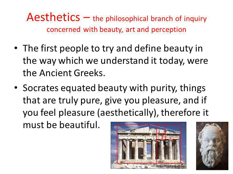 Aesthetics – the philosophical branch of inquiry concerned with beauty, art and perception The first people to try and define beauty in the way which we understand it today, were the Ancient Greeks.