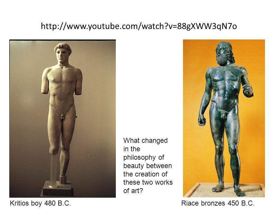 http://www.youtube.com/watch?v=88gXWW3qN7o Riace bronzes 450 B.C.Kritios boy 480 B.C. What changed in the philosophy of beauty between the creation of