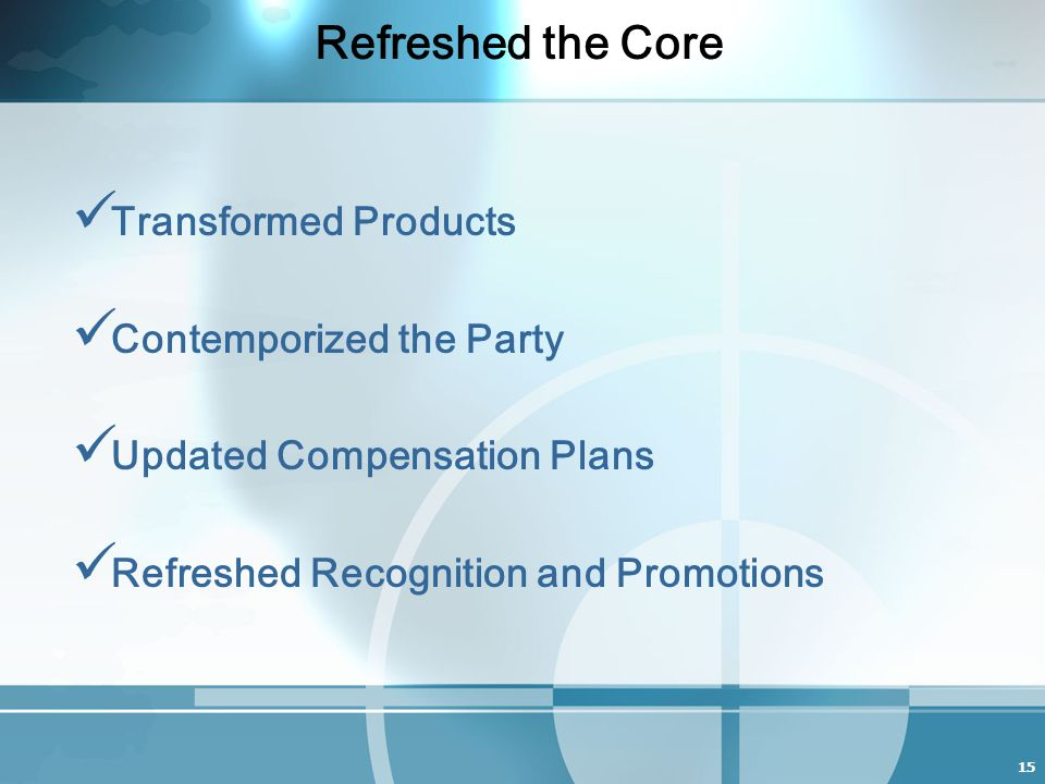 15 Refreshed the Core Transformed Products Contemporized the Party Updated Compensation Plans Refreshed Recognition and Promotions