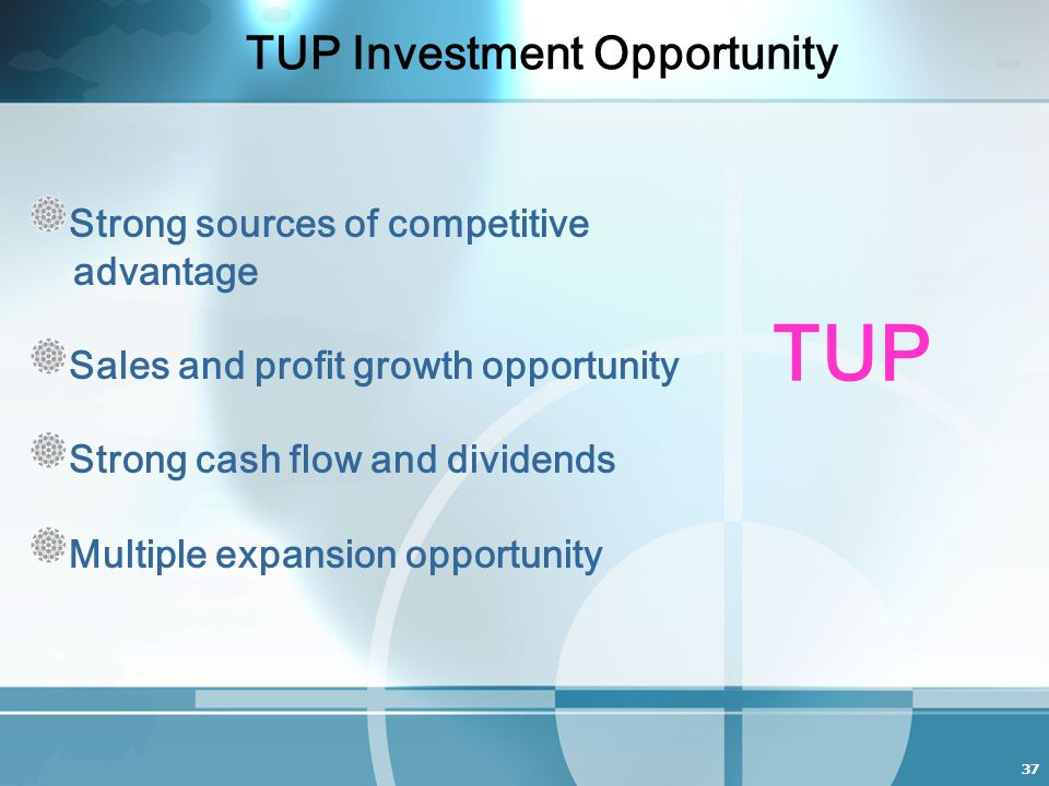 37 TUP Investment Opportunity Strong sources of competitive advantage Sales and profit growth opportunity Strong cash flow and dividends Multiple expansion opportunity TUP