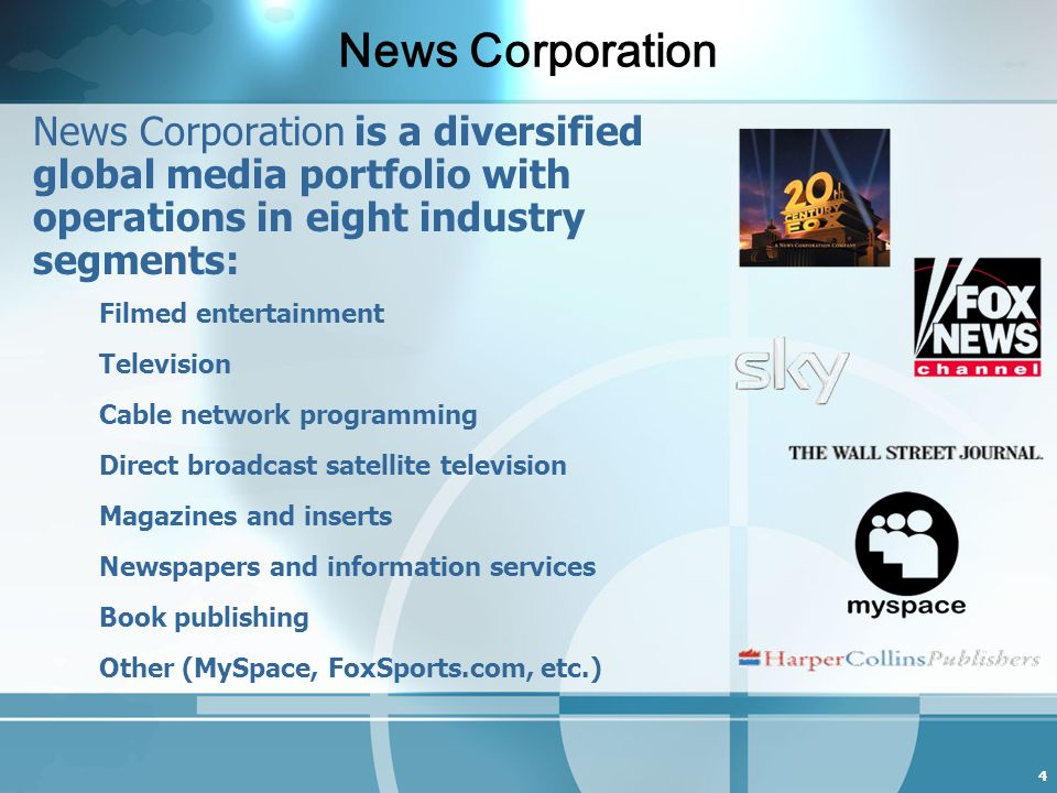 4 News Corporation is a diversified global media portfolio with operations in eight industry segments: Filmed entertainment Television Cable network programming Direct broadcast satellite television Magazines and inserts Newspapers and information services Book publishing Other (MySpace, FoxSports.com, etc.) News Corporation