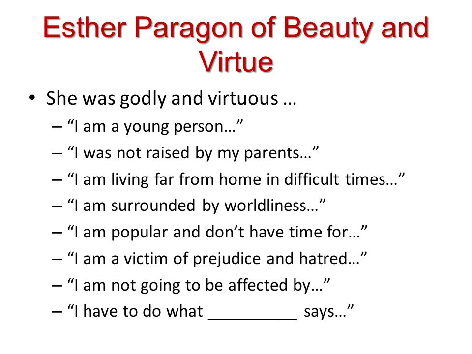 Esther Paragon of Beauty and Virtue She was godly and virtuous … – I am a young person… – I was not raised by my parents… – I am living far from home in difficult times… – I am surrounded by worldliness… – I am popular and dont have time for… – I am a victim of prejudice and hatred… – I am not going to be affected by… – I have to do what __________ says…