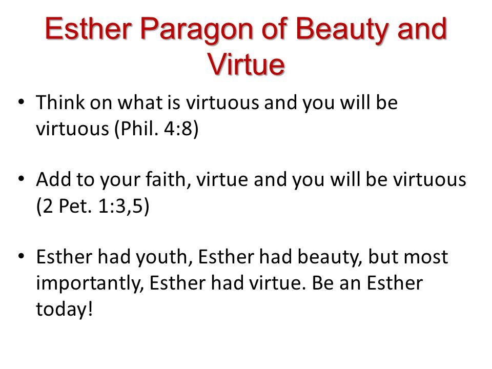 Esther Paragon of Beauty and Virtue Think on what is virtuous and you will be virtuous (Phil.