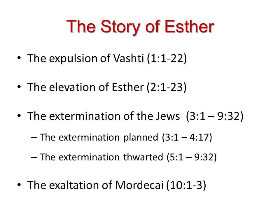 The Story of Esther The expulsion of Vashti (1:1-22) The elevation of Esther (2:1-23) The extermination of the Jews (3:1 – 9:32) – The extermination planned (3:1 – 4:17) – The extermination thwarted (5:1 – 9:32) The exaltation of Mordecai (10:1-3)