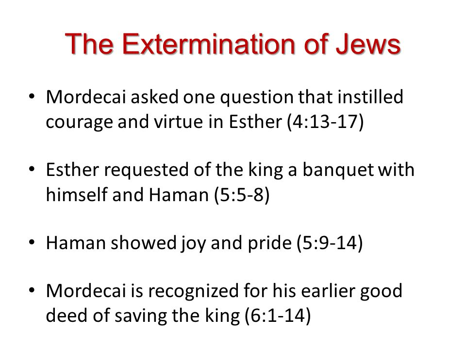The Extermination of Jews Mordecai asked one question that instilled courage and virtue in Esther (4:13-17) Esther requested of the king a banquet with himself and Haman (5:5-8) Haman showed joy and pride (5:9-14) Mordecai is recognized for his earlier good deed of saving the king (6:1-14)