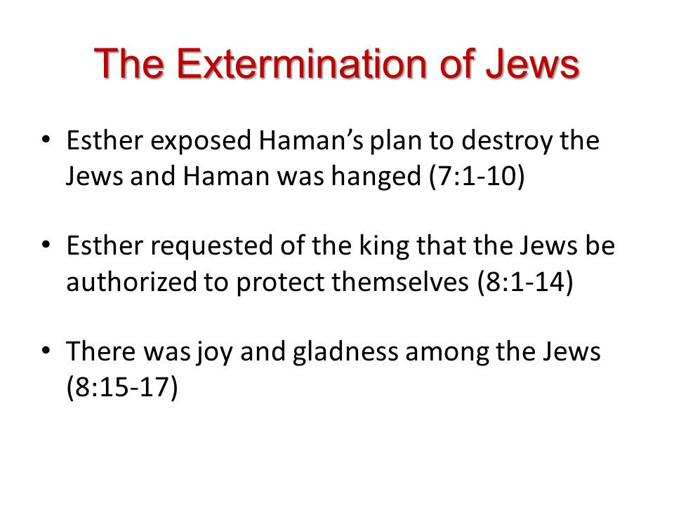 The Extermination of Jews Esther exposed Hamans plan to destroy the Jews and Haman was hanged (7:1-10) Esther requested of the king that the Jews be authorized to protect themselves (8:1-14) There was joy and gladness among the Jews (8:15-17)