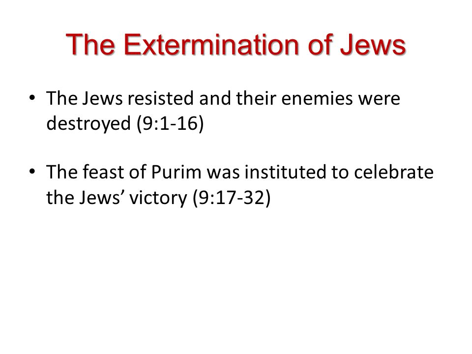The Extermination of Jews The Jews resisted and their enemies were destroyed (9:1-16) The feast of Purim was instituted to celebrate the Jews victory (9:17-32)