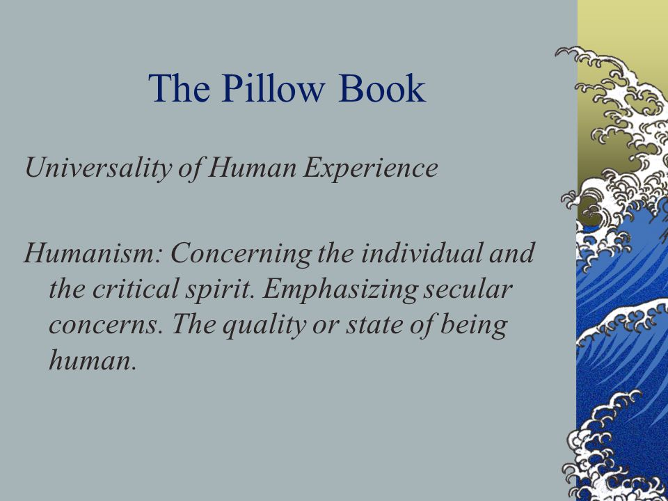 The Pillow Book Universality of Human Experience Humanism: Concerning the individual and the critical spirit.