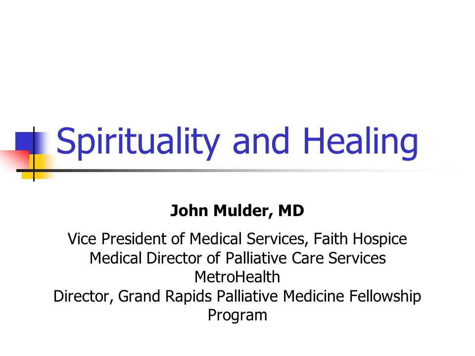 Spirituality and Healing John Mulder, MD Vice President of Medical Services, Faith Hospice Medical Director of Palliative Care Services MetroHealth Di