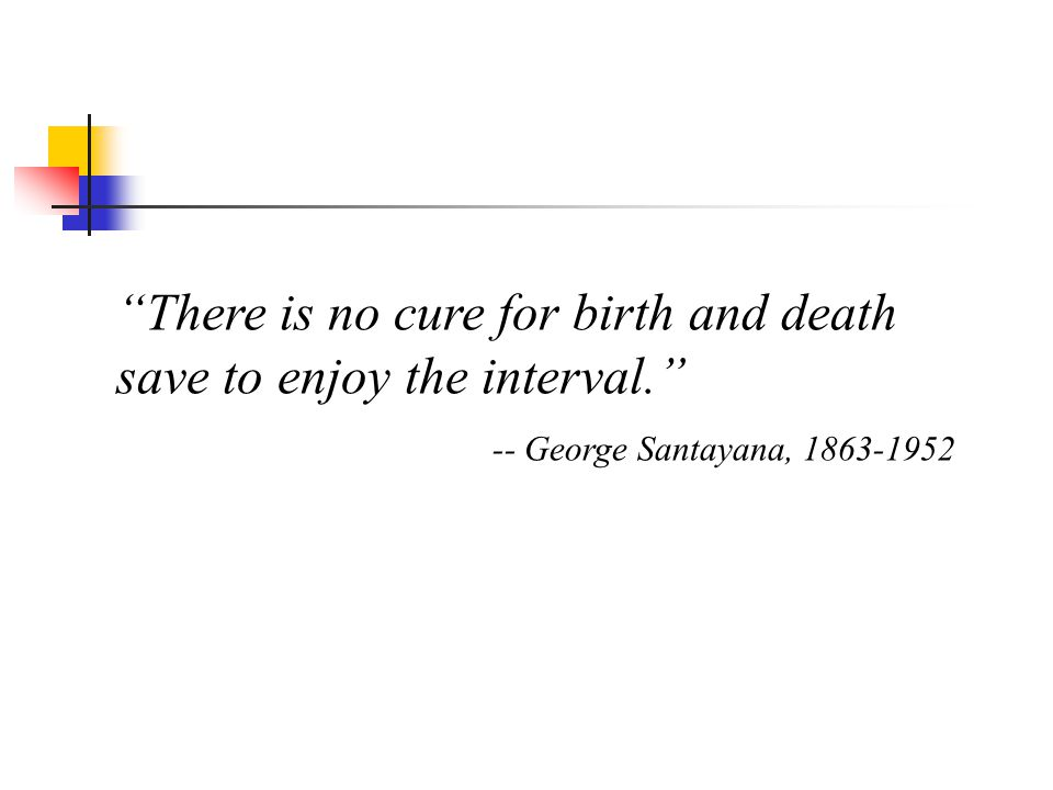 There is no cure for birth and death save to enjoy the interval. -- George Santayana, 1863-1952