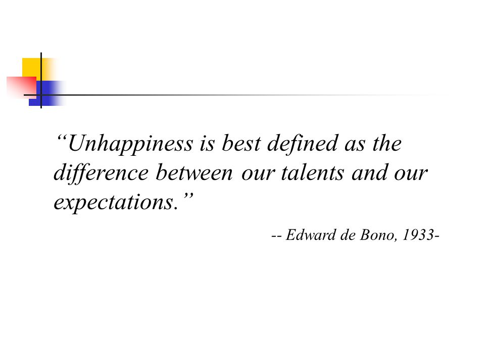Unhappiness is best defined as the difference between our talents and our expectations. -- Edward de Bono, 1933-