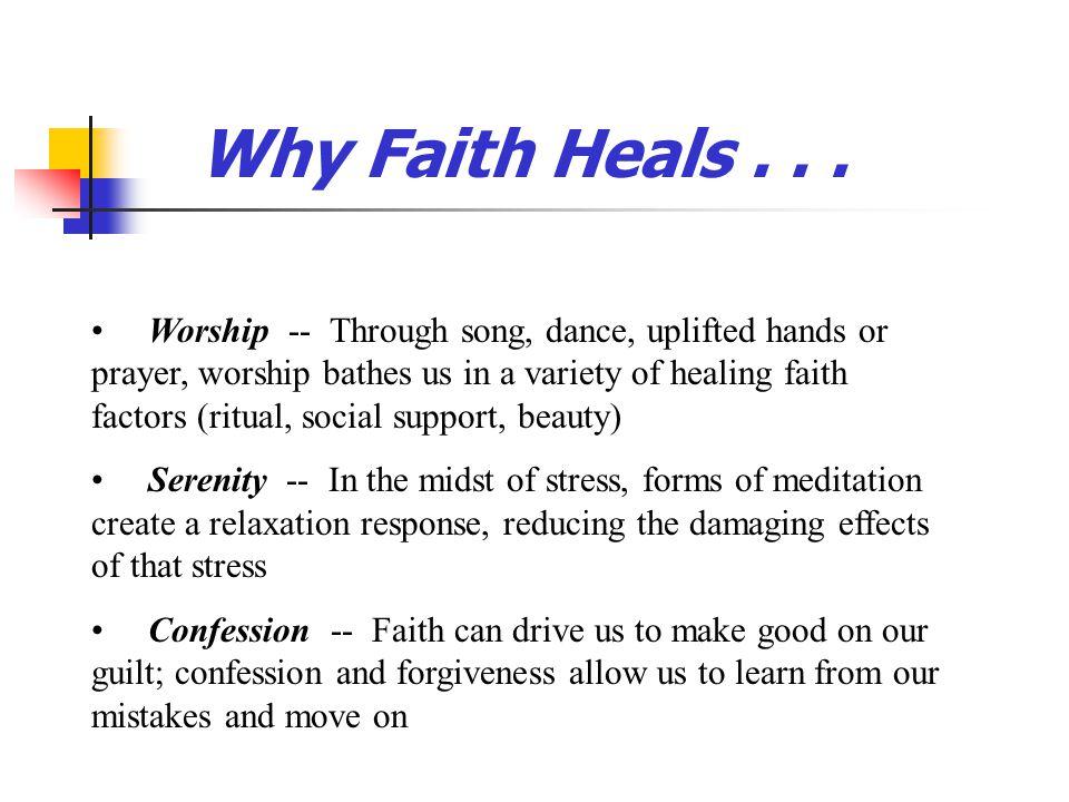 Why Faith Heals... Worship -- Through song, dance, uplifted hands or prayer, worship bathes us in a variety of healing faith factors (ritual, social s