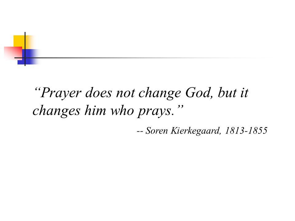 Prayer does not change God, but it changes him who prays. -- Soren Kierkegaard, 1813-1855