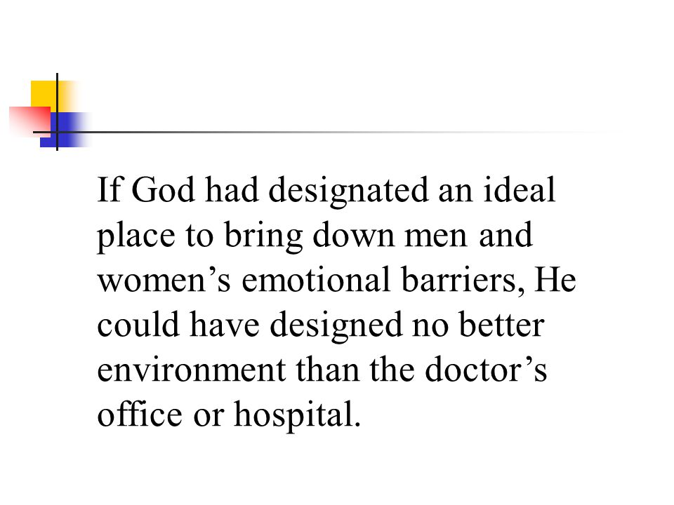 If God had designated an ideal place to bring down men and womens emotional barriers, He could have designed no better environment than the doctors of