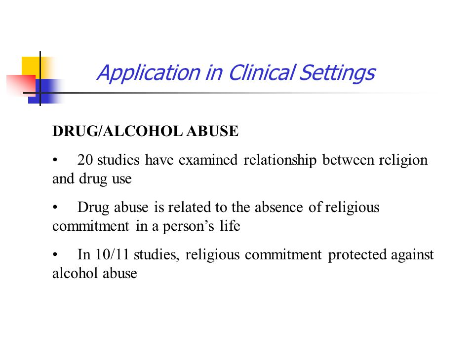 Application in Clinical Settings DRUG/ALCOHOL ABUSE 20 studies have examined relationship between religion and drug use Drug abuse is related to the a