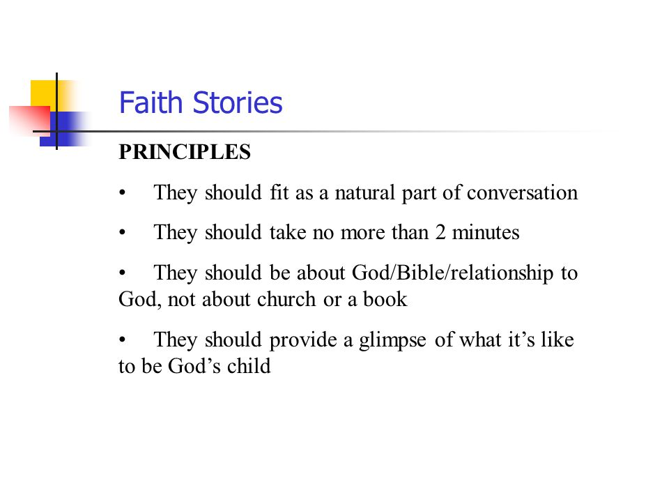 Faith Stories PRINCIPLES They should fit as a natural part of conversation They should take no more than 2 minutes They should be about God/Bible/rela