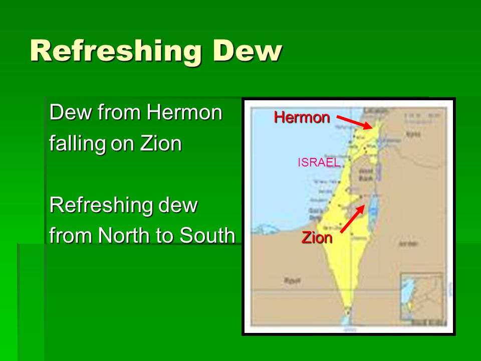 Refreshing Dew Dew from Hermon falling on Zion Refreshing dew from North to South Hermon Zion ISRAEL