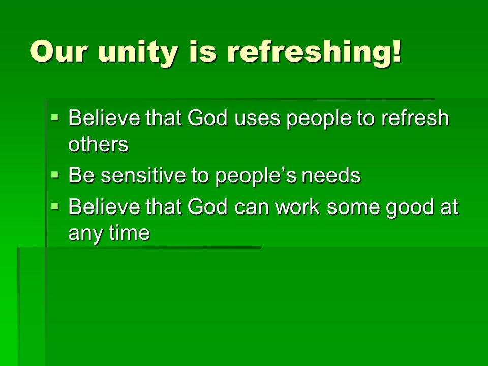 Our unity is refreshing! Believe that God uses people to refresh others Believe that God uses people to refresh others Be sensitive to peoples needs B