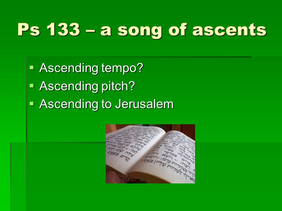 Ps 133 – a song of ascents Ascending tempo? Ascending tempo? Ascending pitch? Ascending pitch? Ascending to Jerusalem Ascending to Jerusalem
