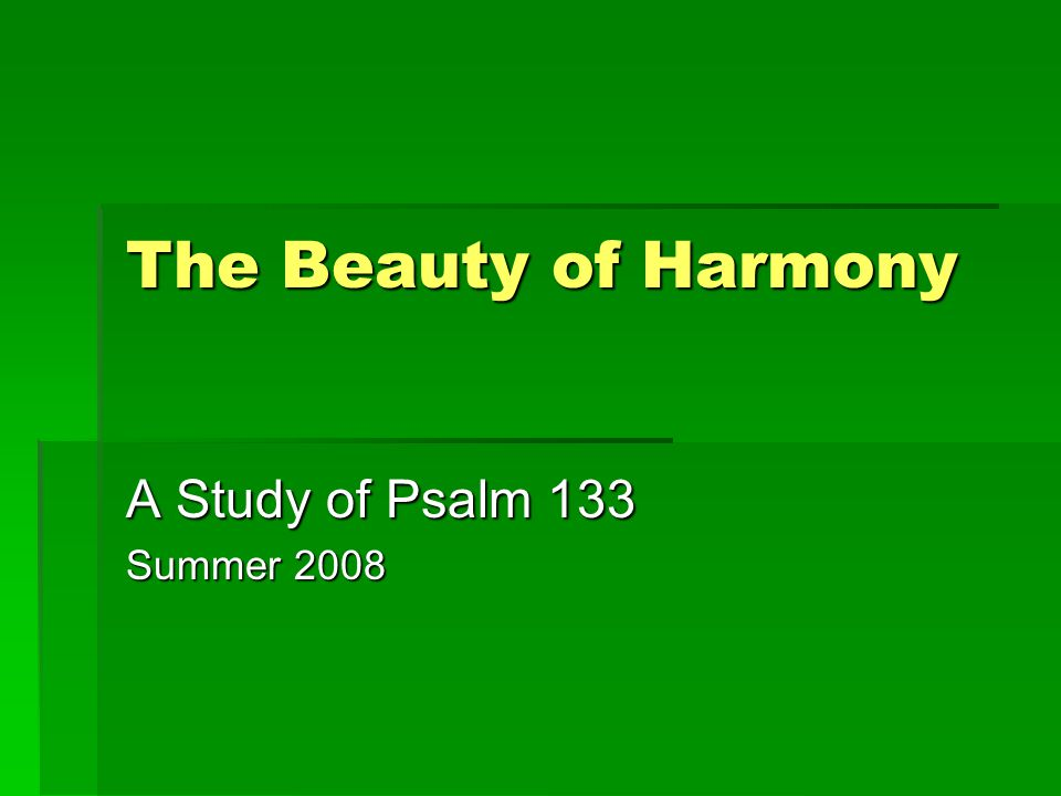 The Beauty of Harmony A Study of Psalm 133 Summer 2008