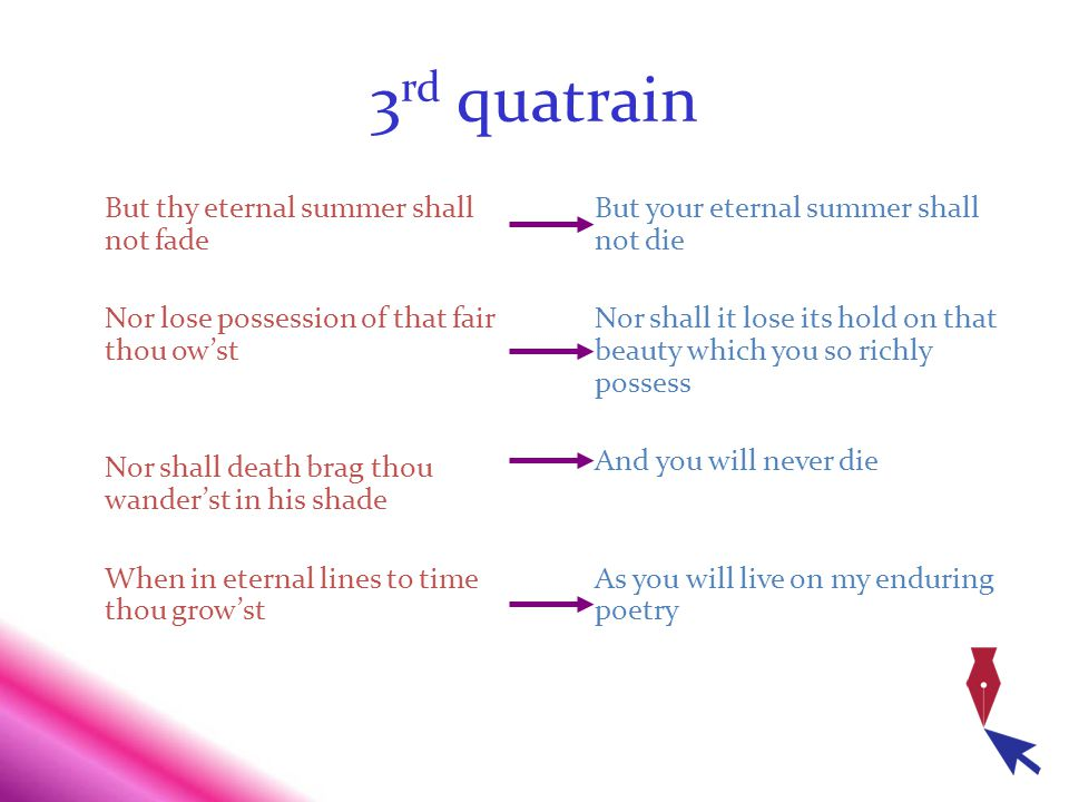 3 rd quatrain But thy eternal summer shall not fade Nor lose possession of that fair thou owst Nor shall death brag thou wanderst in his shade When in