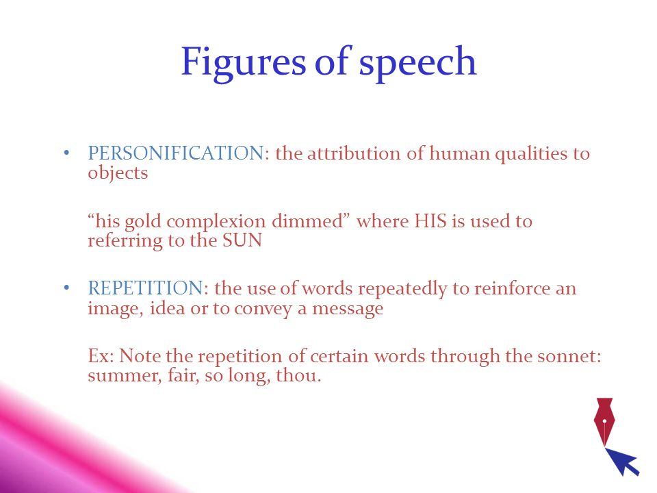 Figures of speech PERSONIFICATION: the attribution of human qualities to objects his gold complexion dimmed where HIS is used to referring to the SUN