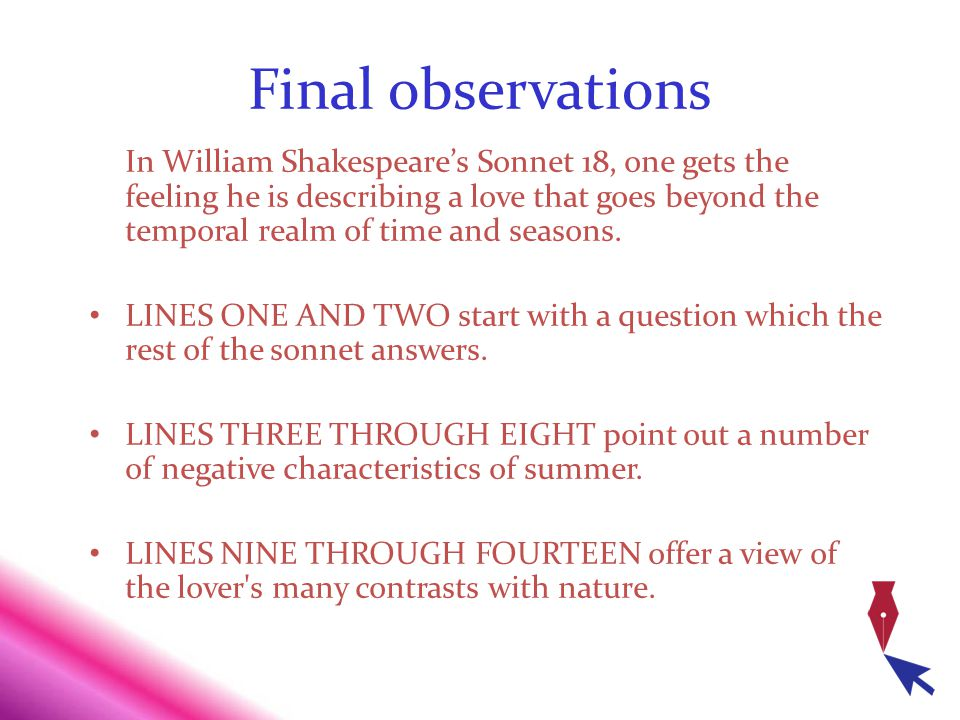 Final observations In William Shakespeares Sonnet 18, one gets the feeling he is describing a love that goes beyond the temporal realm of time and sea