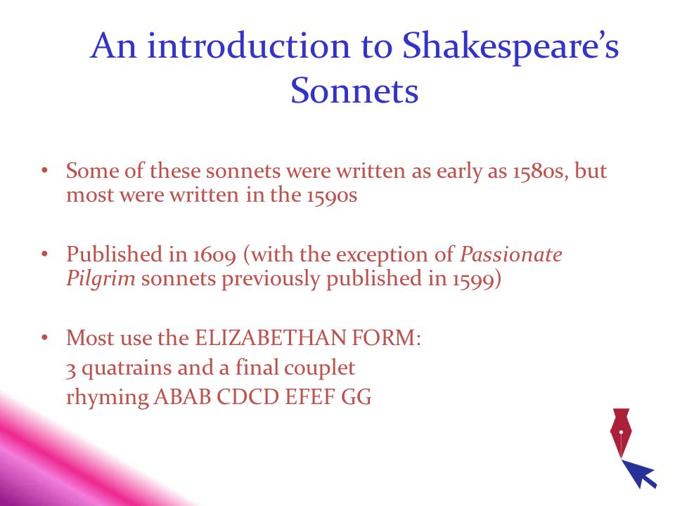 An introduction to Shakespeares Sonnets Some of these sonnets were written as early as 1580s, but most were written in the 1590s Published in 1609 (wi