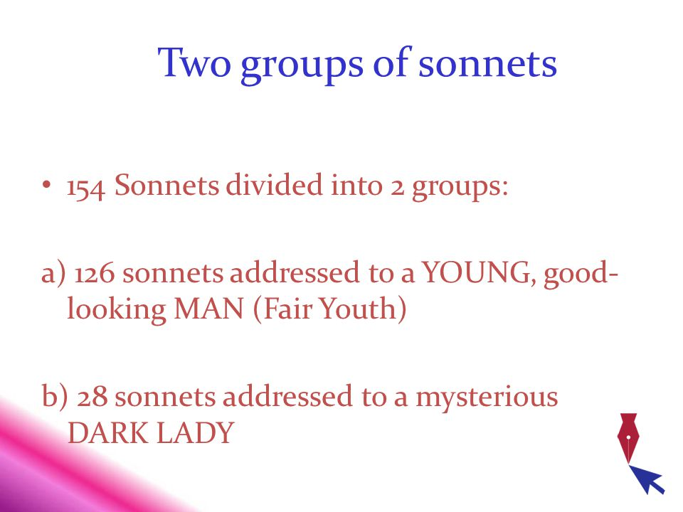 Two groups of sonnets 154 Sonnets divided into 2 groups: a) 126 sonnets addressed to a YOUNG, good- looking MAN (Fair Youth) b) 28 sonnets addressed t