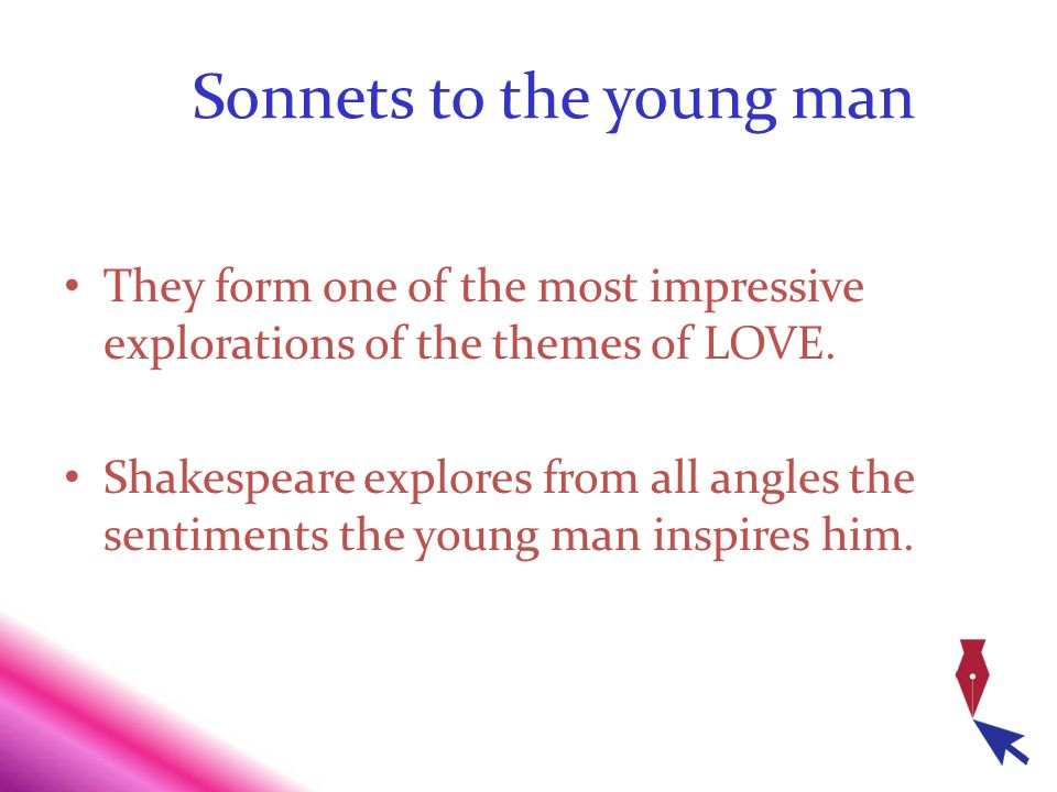 Sonnets to the young man They form one of the most impressive explorations of the themes of LOVE. Shakespeare explores from all angles the sentiments