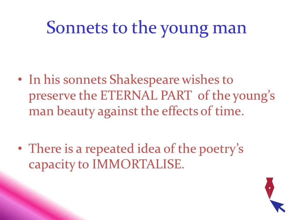 Sonnets to the young man In his sonnets Shakespeare wishes to preserve the ETERNAL PART of the youngs man beauty against the effects of time. There is