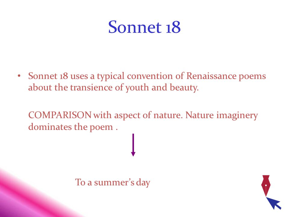 Sonnet 18 Sonnet 18 uses a typical convention of Renaissance poems about the transience of youth and beauty. COMPARISON with aspect of nature. Nature