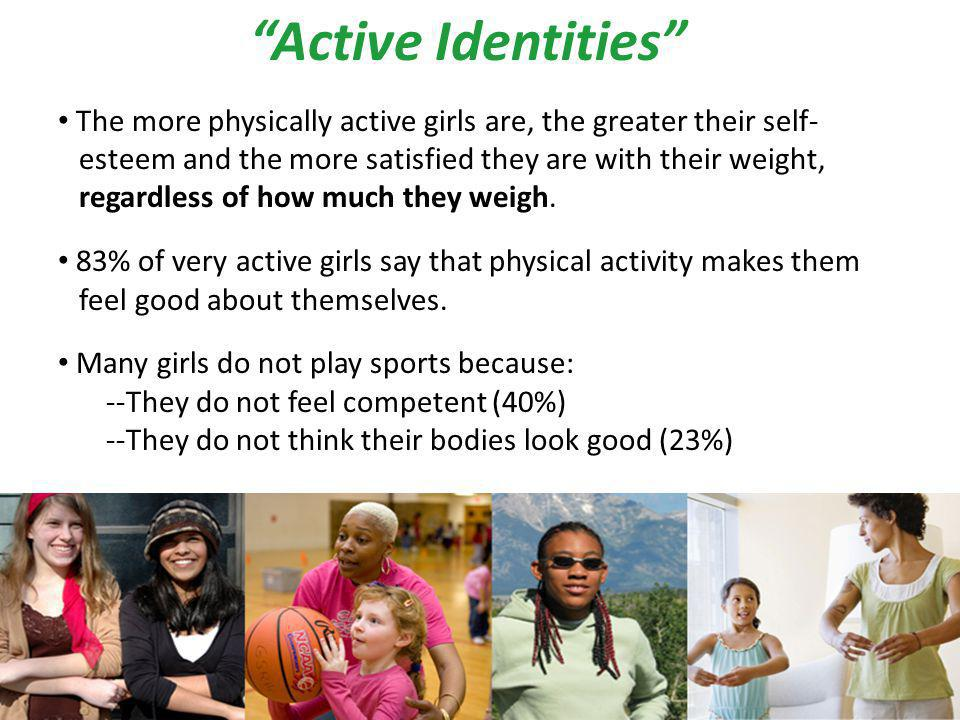 Active Identities The more physically active girls are, the greater their self- esteem and the more satisfied they are with their weight, regardless of how much they weigh.
