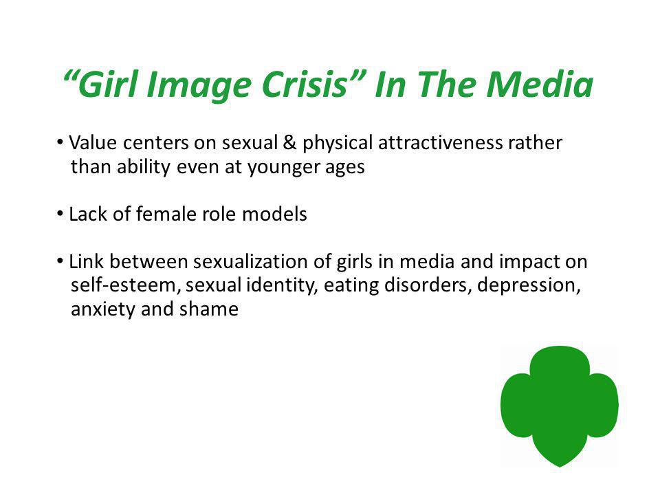 Girl Image Crisis In The Media Value centers on sexual & physical attractiveness rather than ability even at younger ages Lack of female role models Link between sexualization of girls in media and impact on self-esteem, sexual identity, eating disorders, depression, anxiety and shame