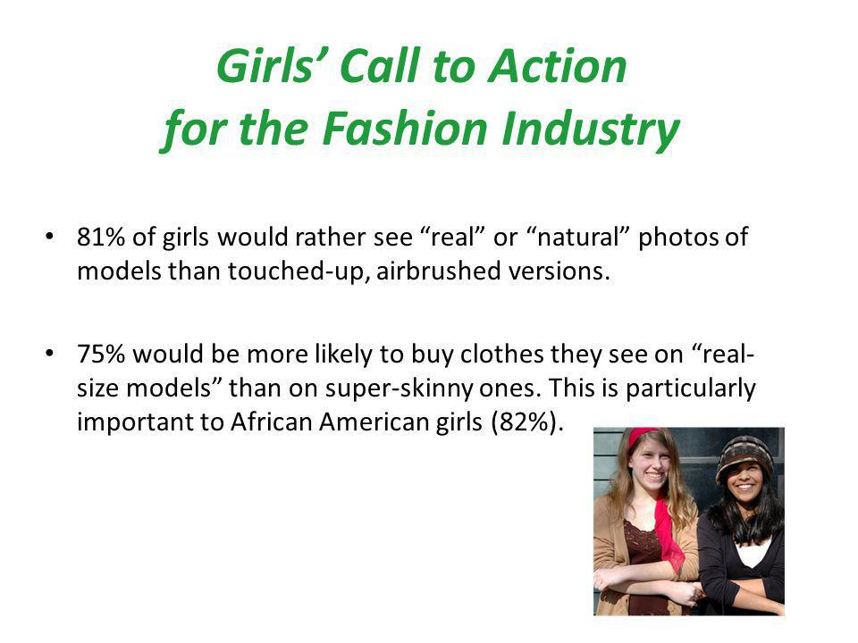 Girls Call to Action for the Fashion Industry 81% of girls would rather see real or natural photos of models than touched-up, airbrushed versions.