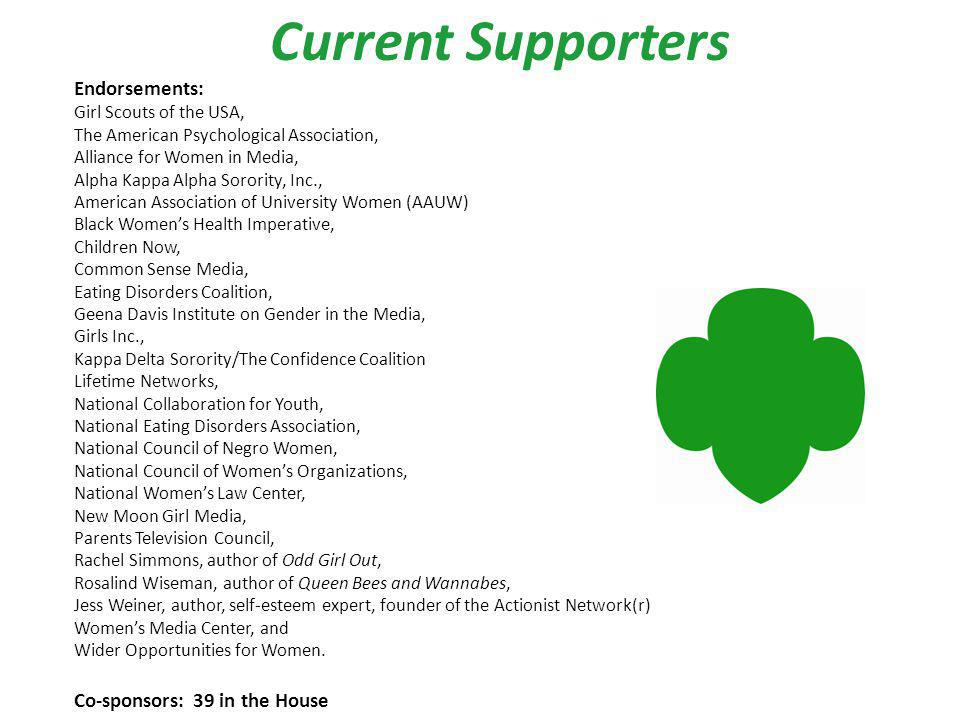Current Supporters Endorsements: Girl Scouts of the USA, The American Psychological Association, Alliance for Women in Media, Alpha Kappa Alpha Sorority, Inc., American Association of University Women (AAUW) Black Womens Health Imperative, Children Now, Common Sense Media, Eating Disorders Coalition, Geena Davis Institute on Gender in the Media, Girls Inc., Kappa Delta Sorority/The Confidence Coalition Lifetime Networks, National Collaboration for Youth, National Eating Disorders Association, National Council of Negro Women, National Council of Womens Organizations, National Womens Law Center, New Moon Girl Media, Parents Television Council, Rachel Simmons, author of Odd Girl Out, Rosalind Wiseman, author of Queen Bees and Wannabes, Jess Weiner, author, self-esteem expert, founder of the Actionist Network(r) Womens Media Center, and Wider Opportunities for Women.