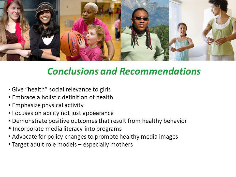 Conclusions and Recommendations Give health social relevance to girls Embrace a holistic definition of health Emphasize physical activity Focuses on ability not just appearance Demonstrate positive outcomes that result from healthy behavior Incorporate media literacy into programs Advocate for policy changes to promote healthy media images Target adult role models – especially mothers