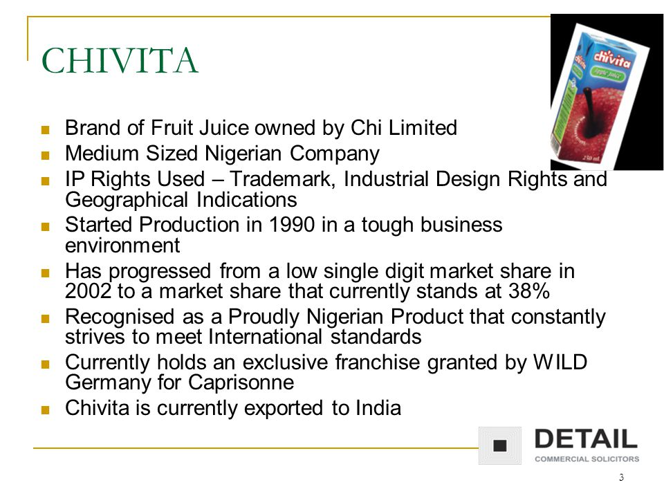 3 CHIVITA Brand of Fruit Juice owned by Chi Limited Medium Sized Nigerian Company IP Rights Used – Trademark, Industrial Design Rights and Geographical Indications Started Production in 1990 in a tough business environment Has progressed from a low single digit market share in 2002 to a market share that currently stands at 38% Recognised as a Proudly Nigerian Product that constantly strives to meet International standards Currently holds an exclusive franchise granted by WILD Germany for Caprisonne Chivita is currently exported to India