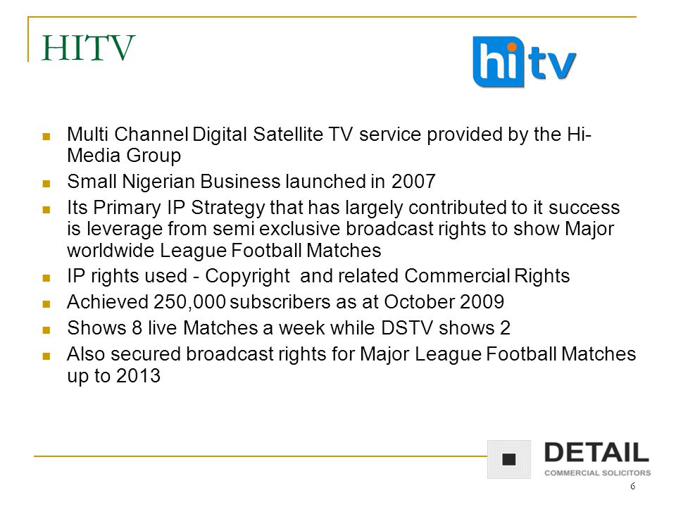6 HITV Multi Channel Digital Satellite TV service provided by the Hi- Media Group Small Nigerian Business launched in 2007 Its Primary IP Strategy that has largely contributed to it success is leverage from semi exclusive broadcast rights to show Major worldwide League Football Matches IP rights used - Copyright and related Commercial Rights Achieved 250,000 subscribers as at October 2009 Shows 8 live Matches a week while DSTV shows 2 Also secured broadcast rights for Major League Football Matches up to 2013