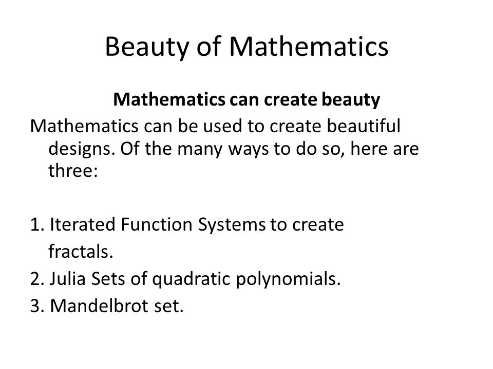Beauty of Mathematics Mathematics can create beauty Mathematics can be used to create beautiful designs.