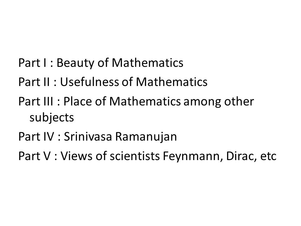 Part I : Beauty of Mathematics Part II : Usefulness of Mathematics Part III : Place of Mathematics among other subjects Part IV : Srinivasa Ramanujan Part V : Views of scientists Feynmann, Dirac, etc