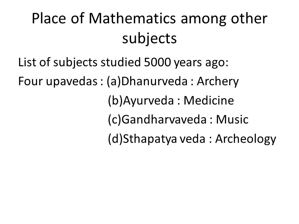 Place of Mathematics among other subjects List of subjects studied 5000 years ago: Four upavedas : (a)Dhanurveda : Archery (b)Ayurveda : Medicine (c)Gandharvaveda : Music (d)Sthapatya veda : Archeology