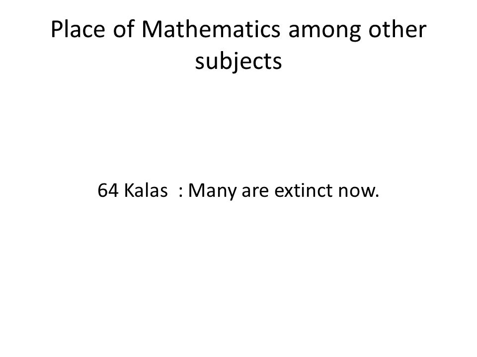 Place of Mathematics among other subjects 64 Kalas : Many are extinct now.
