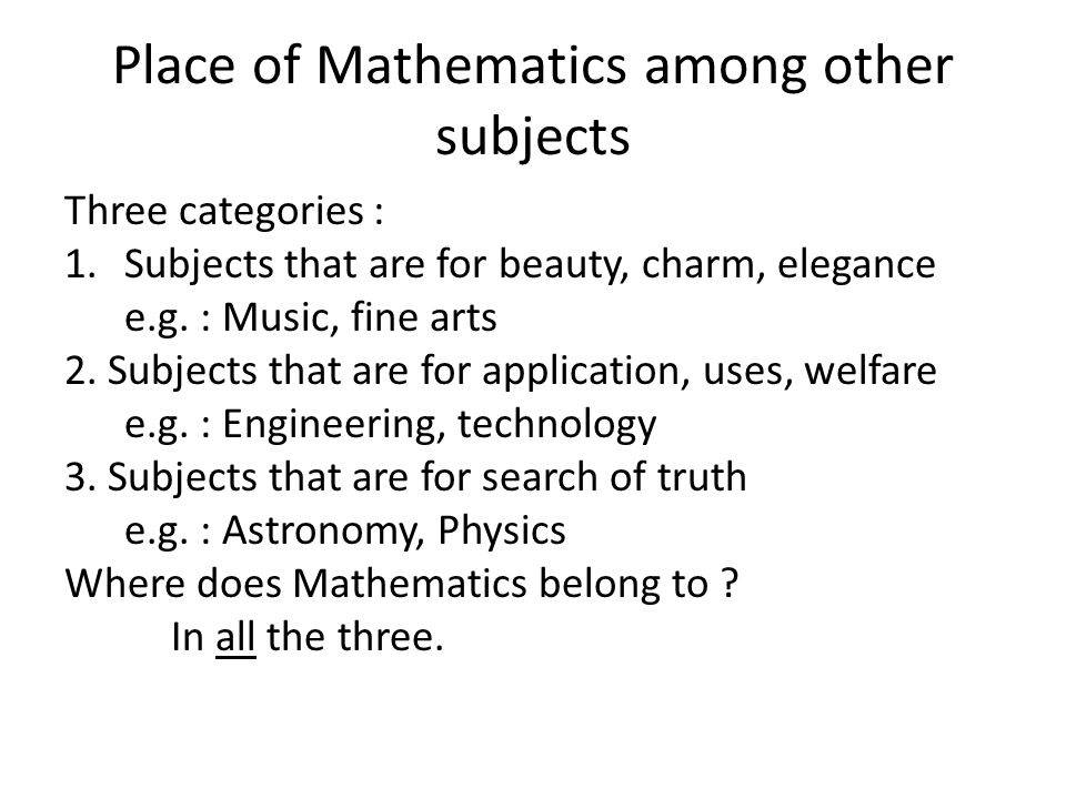 Place of Mathematics among other subjects Three categories : 1.Subjects that are for beauty, charm, elegance e.g.