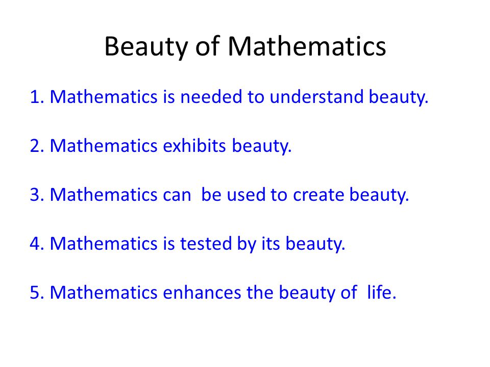 Beauty of Mathematics 1.Mathematics is needed to understand beauty.