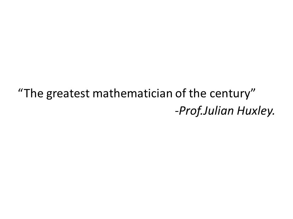 The greatest mathematician of the century -Prof.Julian Huxley.
