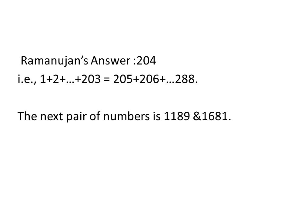 Ramanujans Answer :204 i.e., 1+2+…+203 = 205+206+…288. The next pair of numbers is 1189 &1681.