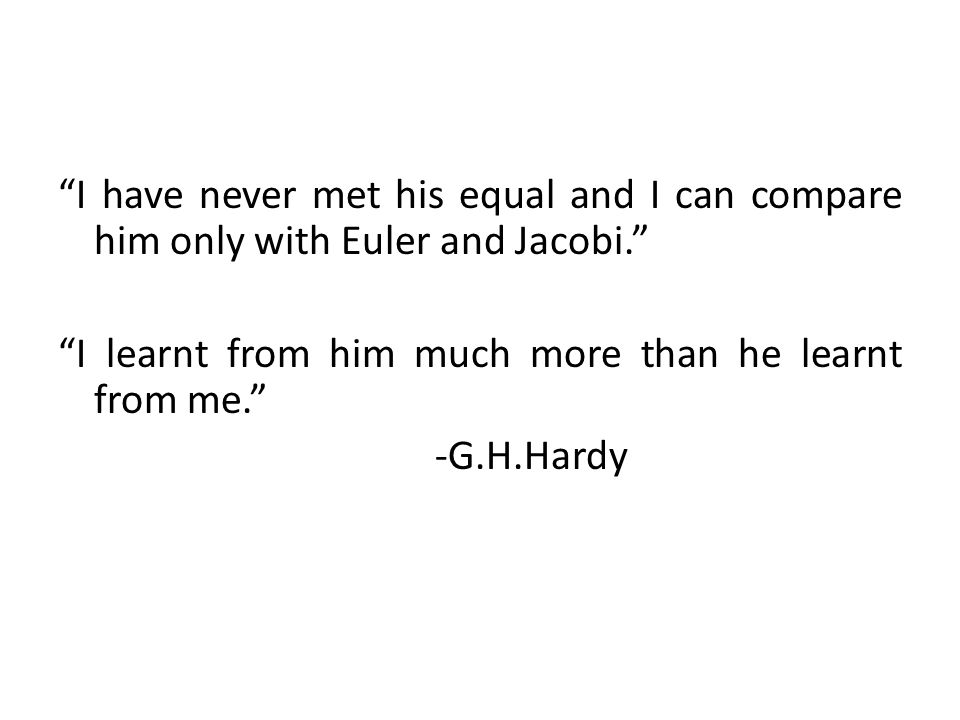 I have never met his equal and I can compare him only with Euler and Jacobi.